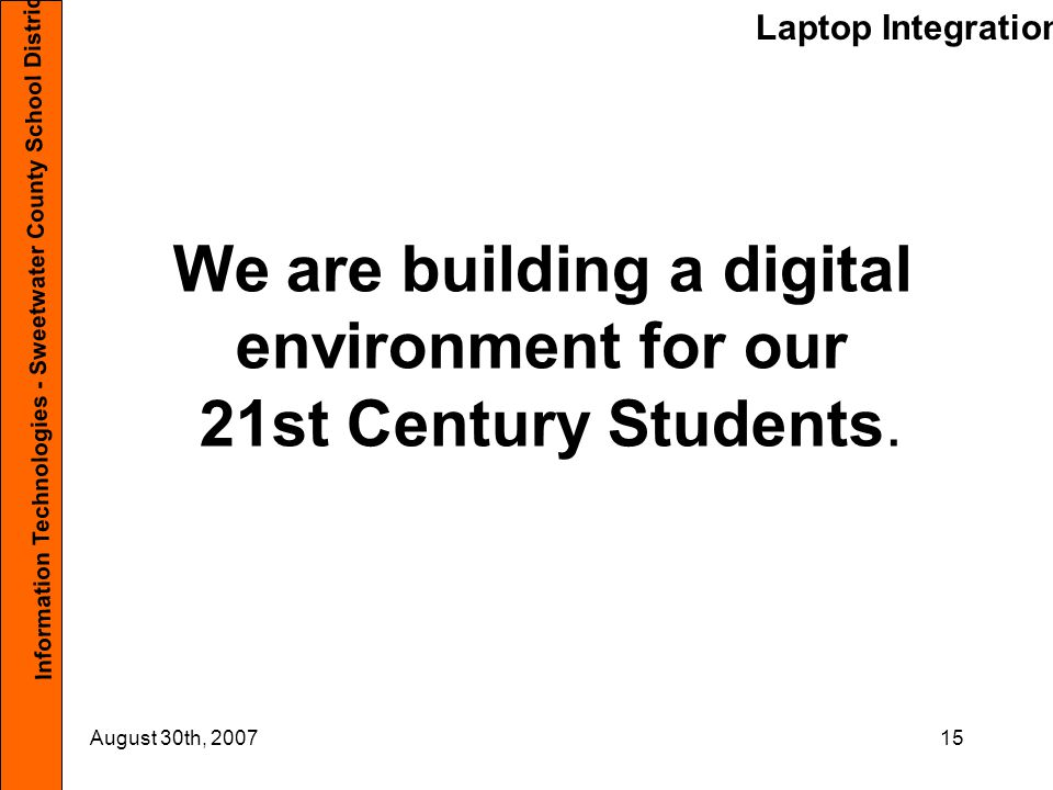 Laptop Integration Information Technologies - Sweetwater County School District #1 August 30th, 200715 We are building a digital environment for our 21st Century Students.