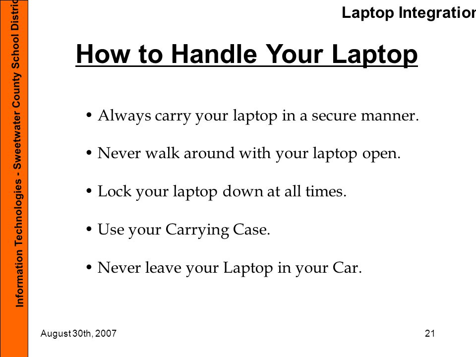 Laptop Integration Information Technologies - Sweetwater County School District #1 August 30th, 200721 How to Handle Your Laptop Always carry your lap