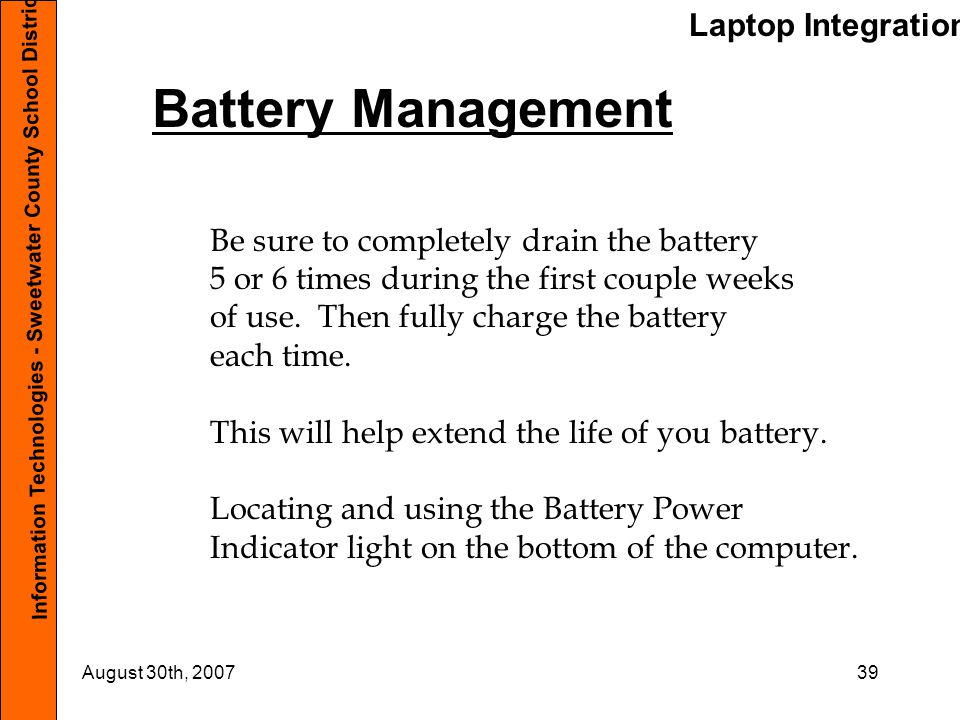 Laptop Integration Information Technologies - Sweetwater County School District #1 August 30th, 200739 Battery Management Be sure to completely drain
