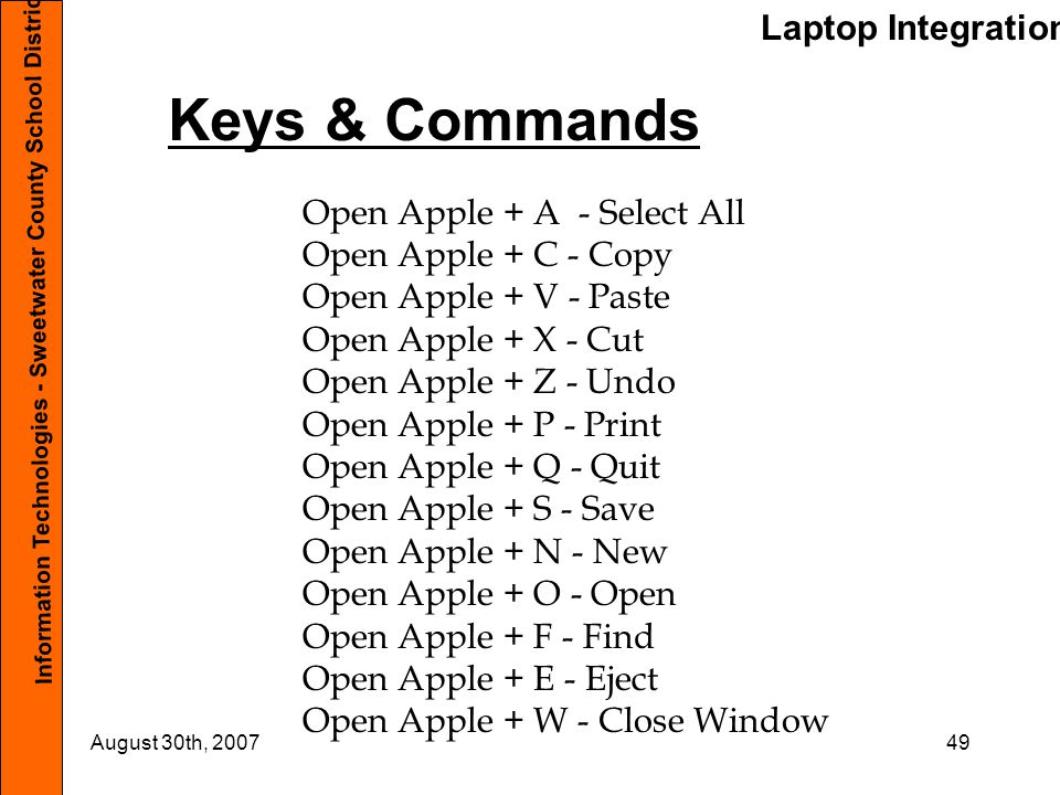 Laptop Integration Information Technologies - Sweetwater County School District #1 August 30th, 200749 Keys & Commands Open Apple + A - Select All Ope