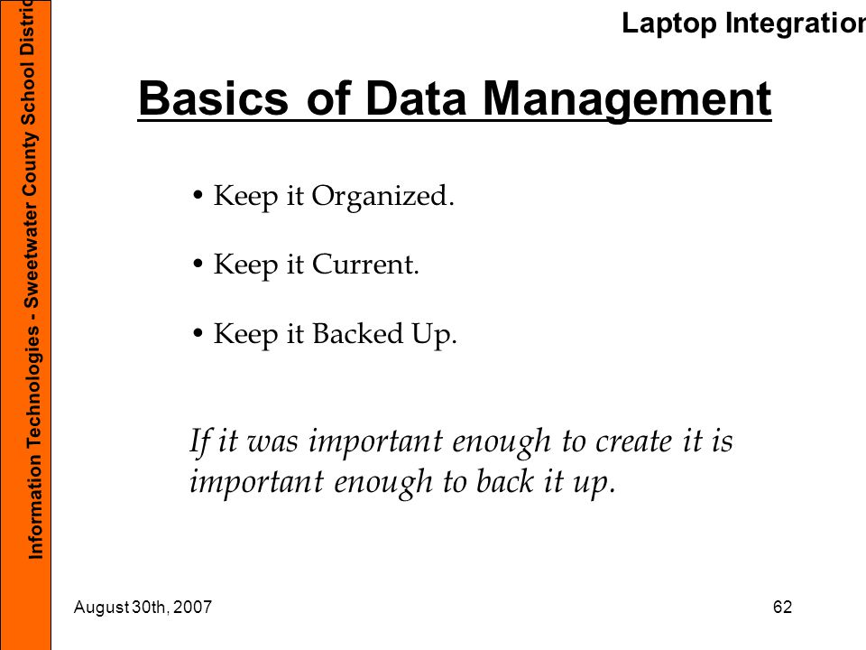 Laptop Integration Information Technologies - Sweetwater County School District #1 August 30th, 200762 Basics of Data Management Keep it Organized.