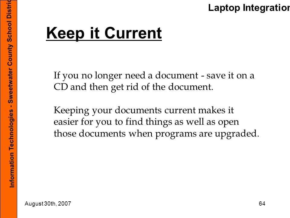 Laptop Integration Information Technologies - Sweetwater County School District #1 August 30th, 200764 Keep it Current If you no longer need a document - save it on a CD and then get rid of the document.