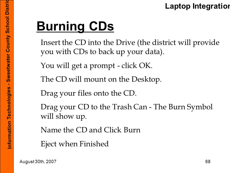 Laptop Integration Information Technologies - Sweetwater County School District #1 August 30th, 200768 Burning CDs Insert the CD into the Drive (the d