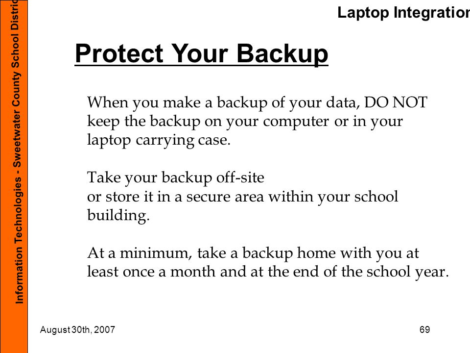 Laptop Integration Information Technologies - Sweetwater County School District #1 August 30th, 200769 Protect Your Backup When you make a backup of your data, DO NOT keep the backup on your computer or in your laptop carrying case.