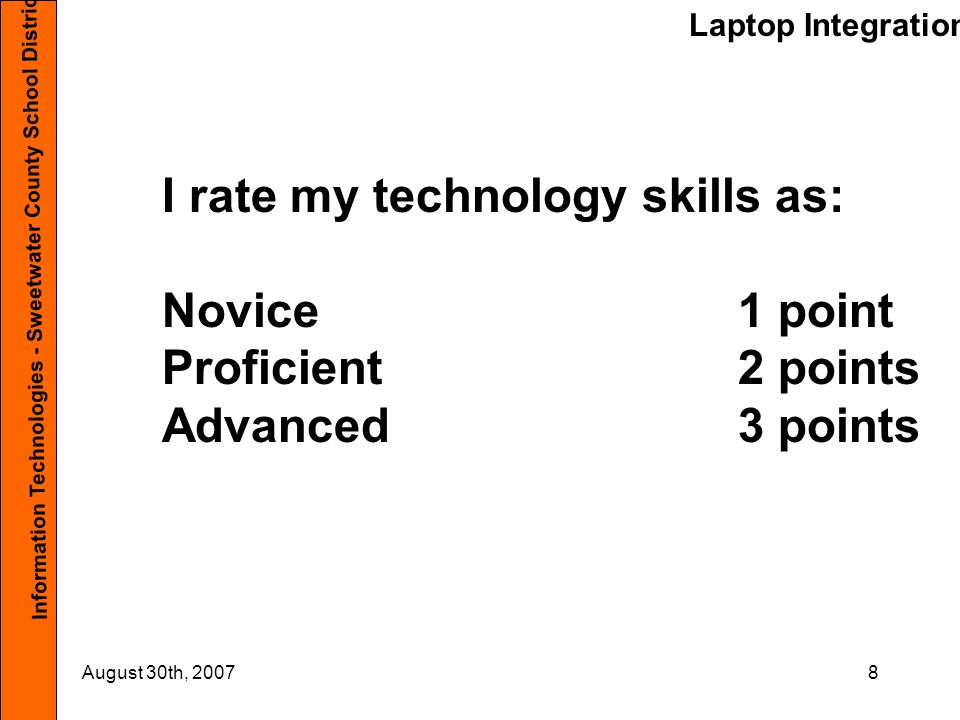Laptop Integration Information Technologies - Sweetwater County School District #1 August 30th, 20079 Point Totals 0 to 5 pointsGroup 1 6 to 8 pointsGroup 2 9 or more pointsGroup3 Please note your group number