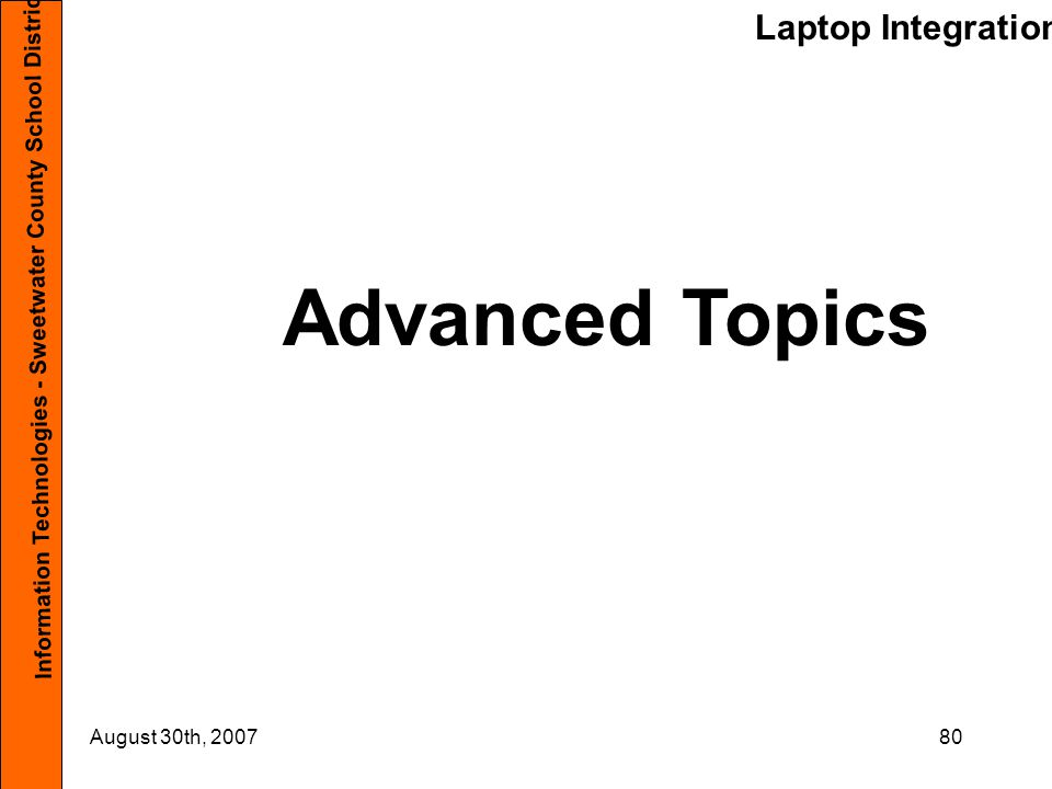 Laptop Integration Information Technologies - Sweetwater County School District #1 August 30th, 200780 Advanced Topics