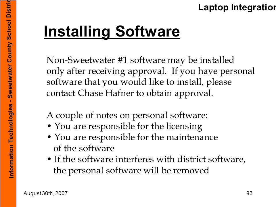 Laptop Integration Information Technologies - Sweetwater County School District #1 August 30th, 200783 Installing Software Non-Sweetwater #1 software