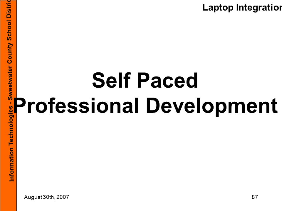 Laptop Integration Information Technologies - Sweetwater County School District #1 August 30th, 200787 Self Paced Professional Development
