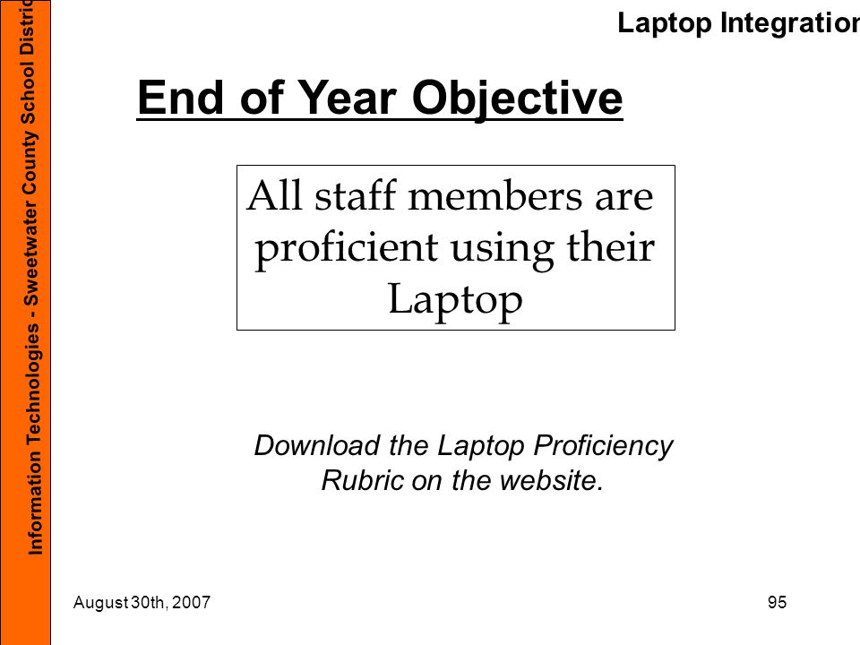 Laptop Integration Information Technologies - Sweetwater County School District #1 August 30th, 200795 End of Year Objective All staff members are proficient using their Laptop Download the Laptop Proficiency Rubric on the website.