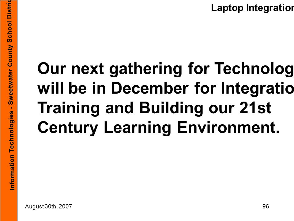 Laptop Integration Information Technologies - Sweetwater County School District #1 August 30th, 200796 Our next gathering for Technology will be in December for Integration Training and Building our 21st Century Learning Environment.