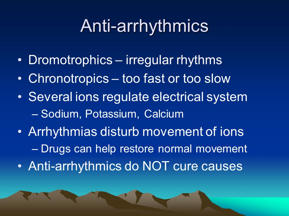 Anti-arrhythmics Dromotrophics – irregular rhythms Chronotropics – too fast or too slow Several ions regulate electrical system –Sodium, Potassium, Ca