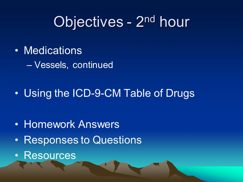 Objectives - 2 nd hour Medications –Vessels, continued Using the ICD-9-CM Table of Drugs Homework Answers Responses to Questions Resources
