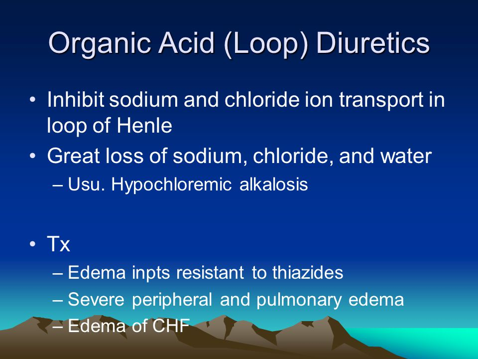 Organic Acid (Loop) Diuretics Inhibit sodium and chloride ion transport in loop of Henle Great loss of sodium, chloride, and water –Usu.