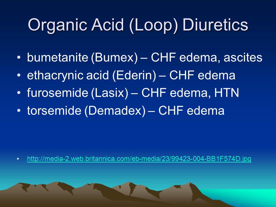 Organic Acid (Loop) Diuretics bumetanite (Bumex) – CHF edema, ascites ethacrynic acid (Ederin) – CHF edema furosemide (Lasix) – CHF edema, HTN torsemide (Demadex) – CHF edema http://media-2.web.britannica.com/eb-media/23/99423-004-BB1F574D.jpg