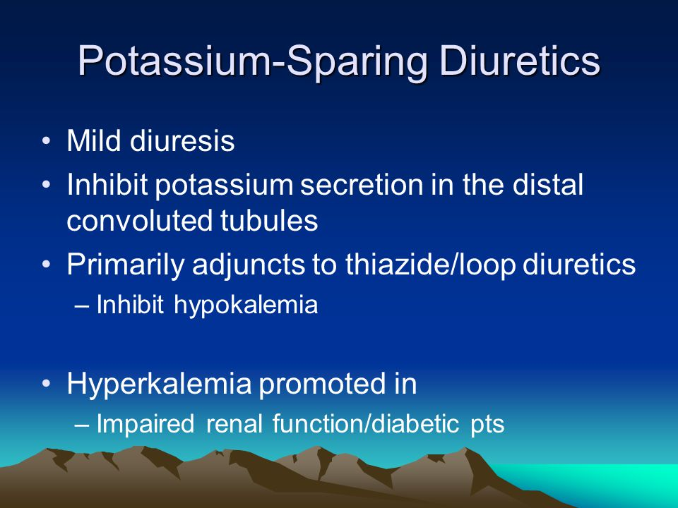 Potassium-Sparing Diuretics Mild diuresis Inhibit potassium secretion in the distal convoluted tubules Primarily adjuncts to thiazide/loop diuretics –