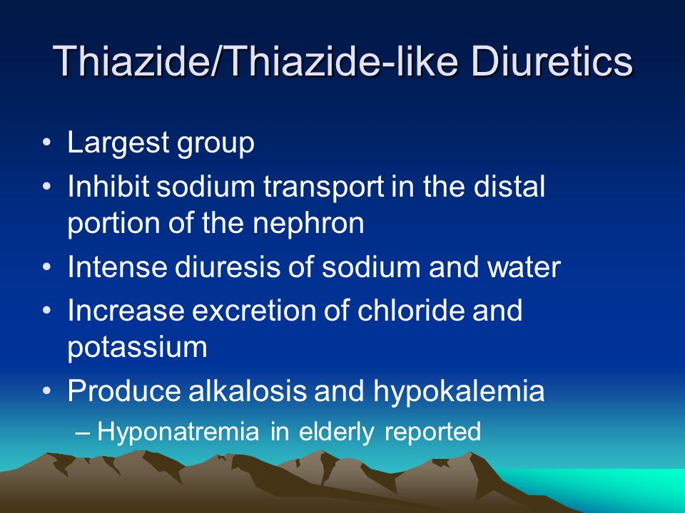 Thiazide/Thiazide-like Diuretics Largest group Inhibit sodium transport in the distal portion of the nephron Intense diuresis of sodium and water Incr