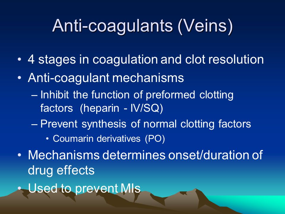 Anti-coagulants (Veins) 4 stages in coagulation and clot resolution Anti-coagulant mechanisms –Inhibit the function of preformed clotting factors (hep