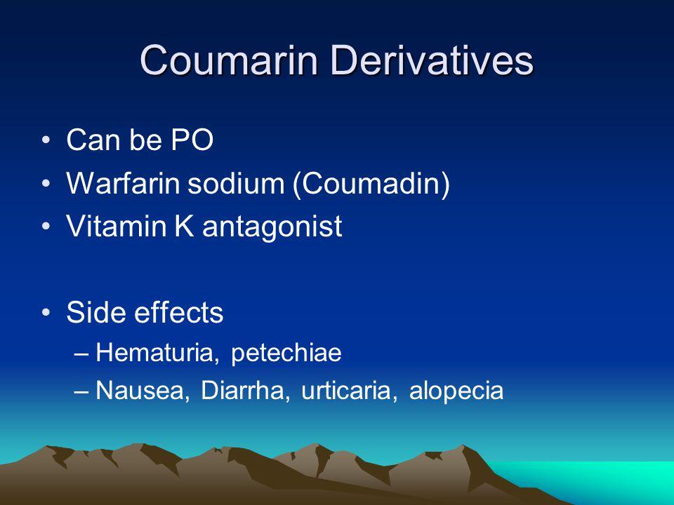 Coumarin Derivatives Can be PO Warfarin sodium (Coumadin) Vitamin K antagonist Side effects –Hematuria, petechiae –Nausea, Diarrha, urticaria, alopecia