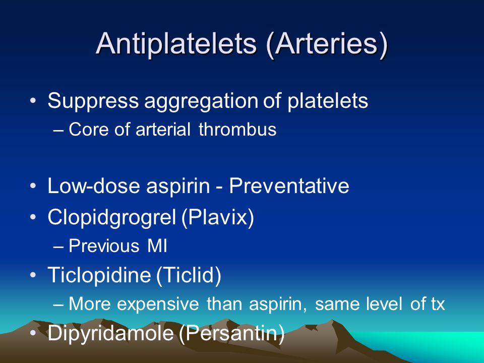 Antiplatelets (Arteries) Suppress aggregation of platelets –Core of arterial thrombus Low-dose aspirin - Preventative Clopidgrogrel (Plavix) –Previous MI Ticlopidine (Ticlid) –More expensive than aspirin, same level of tx Dipyridamole (Persantin)