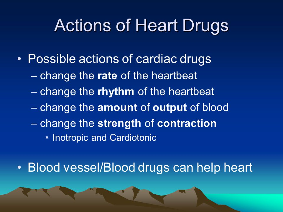 Actions of Heart Drugs Possible actions of cardiac drugs –change the rate of the heartbeat –change the rhythm of the heartbeat –change the amount of output of blood –change the strength of contraction Inotropic and Cardiotonic Blood vessel/Blood drugs can help heart