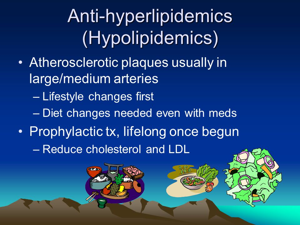 Anti-hyperlipidemics (Hypolipidemics) Atherosclerotic plaques usually in large/medium arteries –Lifestyle changes first –Diet changes needed even with meds Prophylactic tx, lifelong once begun –Reduce cholesterol and LDL