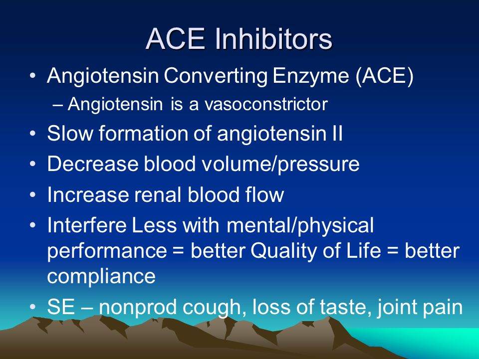 ACE Inhibitors Angiotensin Converting Enzyme (ACE) –Angiotensin is a vasoconstrictor Slow formation of angiotensin II Decrease blood volume/pressure I
