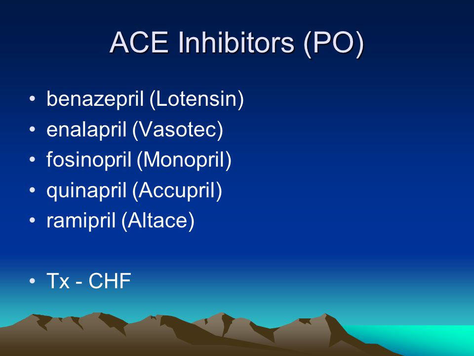 ACE Inhibitors (PO) benazepril (Lotensin) enalapril (Vasotec) fosinopril (Monopril) quinapril (Accupril) ramipril (Altace) Tx - CHF
