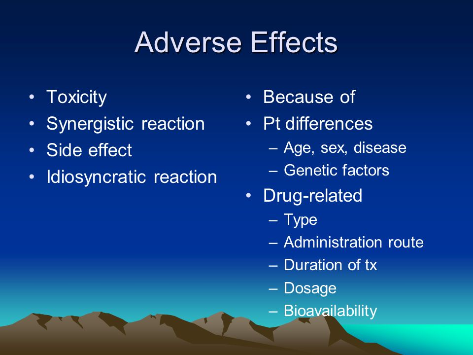 Adverse Effects Toxicity Synergistic reaction Side effect Idiosyncratic reaction Because of Pt differences –Age, sex, disease –Genetic factors Drug-related –Type –Administration route –Duration of tx –Dosage –Bioavailability