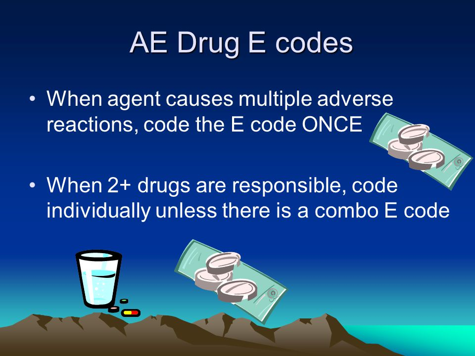 AE Drug E codes AE Drug E codes When agent causes multiple adverse reactions, code the E code ONCE When 2+ drugs are responsible, code individually unless there is a combo E code