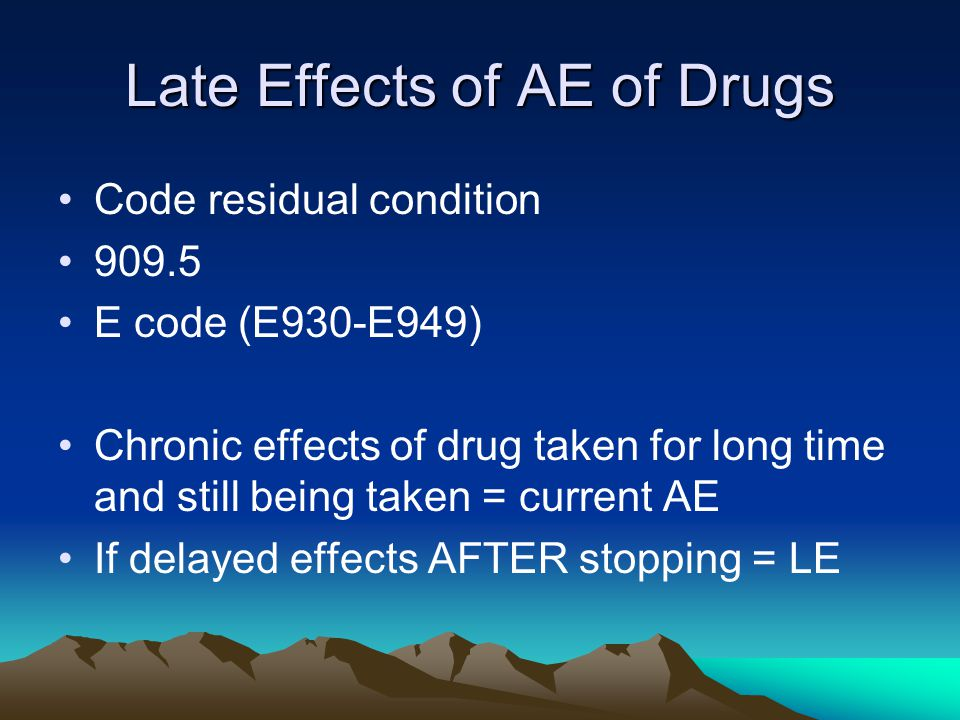 Late Effects of AE of Drugs Code residual condition 909.5 E code (E930-E949) Chronic effects of drug taken for long time and still being taken = curre