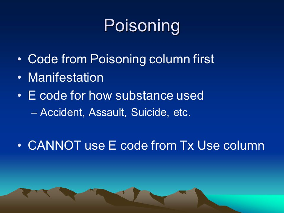 Poisoning Code from Poisoning column first Manifestation E code for how substance used –Accident, Assault, Suicide, etc.