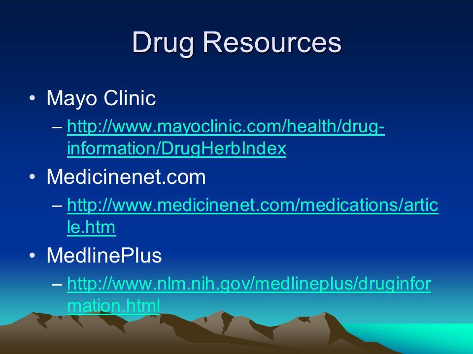 Drug Resources Mayo Clinic –http://www.mayoclinic.com/health/drug- information/DrugHerbIndexhttp://www.mayoclinic.com/health/drug- information/DrugHerbIndex Medicinenet.com –http://www.medicinenet.com/medications/artic le.htmhttp://www.medicinenet.com/medications/artic le.htm MedlinePlus –http://www.nlm.nih.gov/medlineplus/druginfor mation.htmlhttp://www.nlm.nih.gov/medlineplus/druginfor mation.html