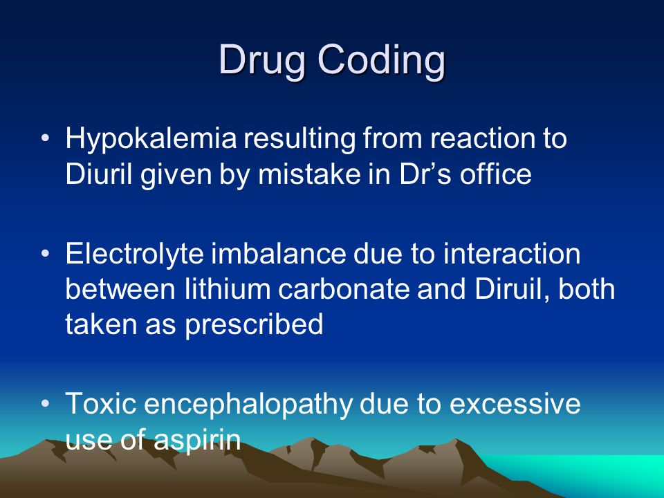 Drug Coding Hypokalemia resulting from reaction to Diuril given by mistake in Dr's office Electrolyte imbalance due to interaction between lithium carbonate and Diruil, both taken as prescribed Toxic encephalopathy due to excessive use of aspirin