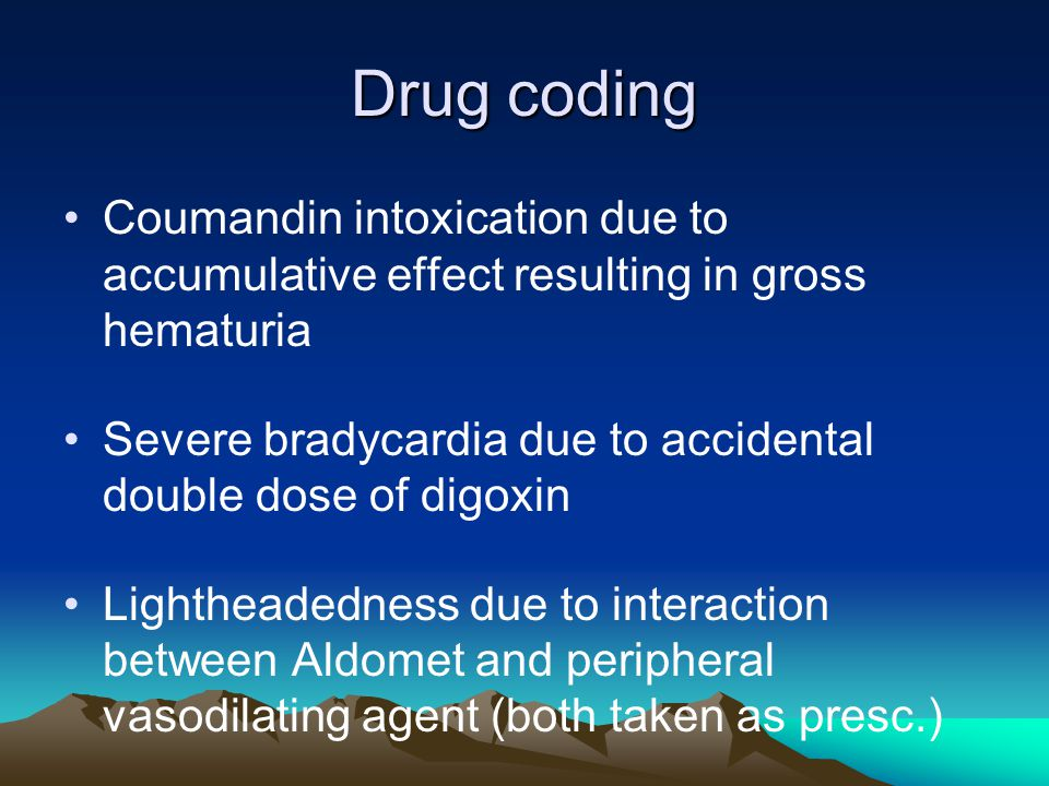Drug coding Coumandin intoxication due to accumulative effect resulting in gross hematuria Severe bradycardia due to accidental double dose of digoxin Lightheadedness due to interaction between Aldomet and peripheral vasodilating agent (both taken as presc.)