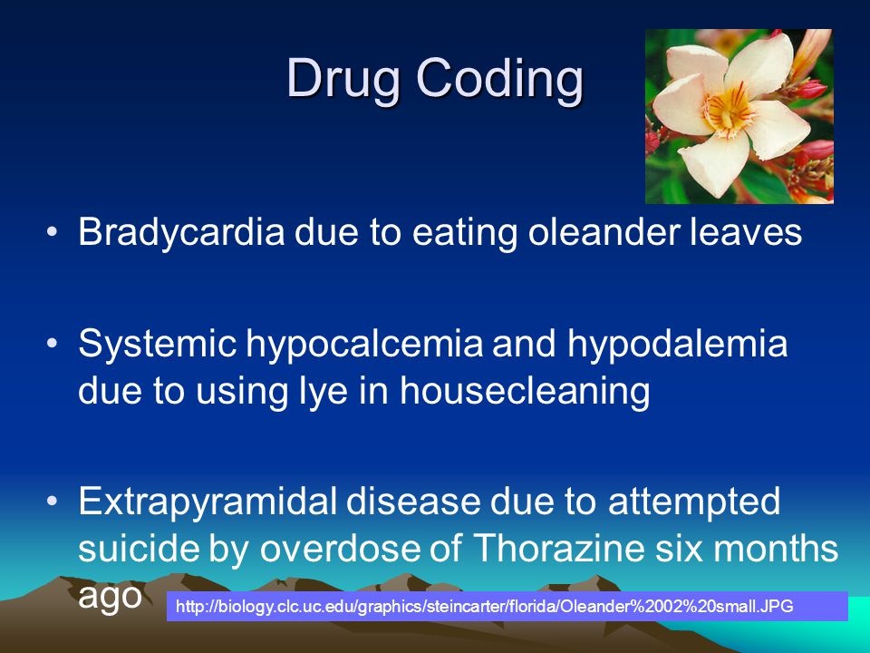 Drug Coding Bradycardia due to eating oleander leaves Systemic hypocalcemia and hypodalemia due to using lye in housecleaning Extrapyramidal disease d