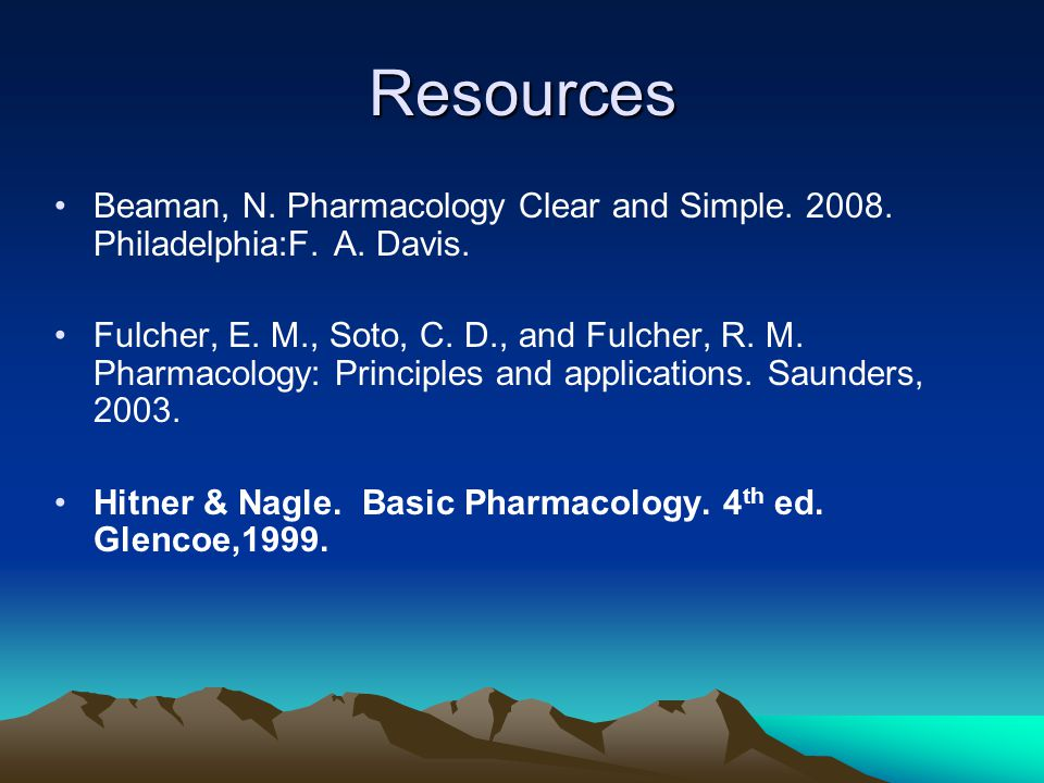 Resources Beaman, N. Pharmacology Clear and Simple. 2008. Philadelphia:F. A. Davis. Fulcher, E. M., Soto, C. D., and Fulcher, R. M. Pharmacology: Prin