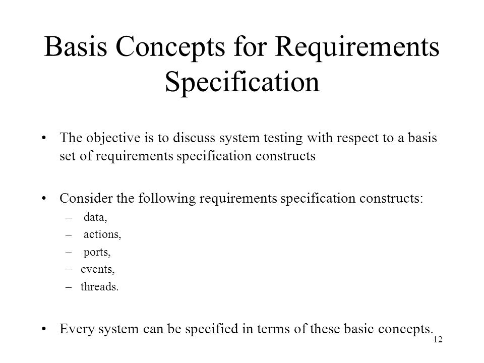 12 Basis Concepts for Requirements Specification The objective is to discuss system testing with respect to a basis set of requirements specification constructs Consider the following requirements specification constructs: – data, – actions, – ports, –events, –threads.