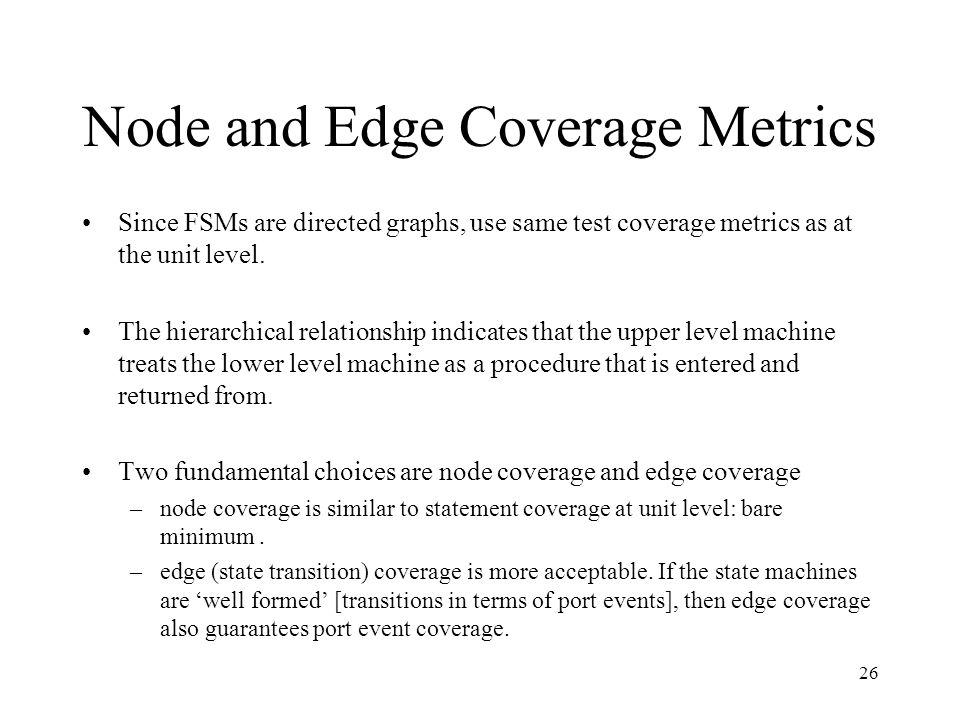26 Node and Edge Coverage Metrics Since FSMs are directed graphs, use same test coverage metrics as at the unit level.