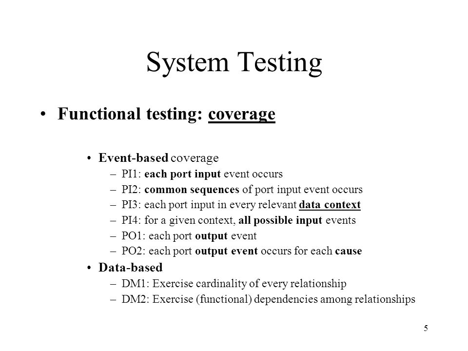 5 System Testing Functional testing: coverage Event-based coverage –PI1: each port input event occurs –PI2: common sequences of port input event occurs –PI3: each port input in every relevant data context –PI4: for a given context, all possible input events –PO1: each port output event –PO2: each port output event occurs for each cause Data-based –DM1: Exercise cardinality of every relationship –DM2: Exercise (functional) dependencies among relationships