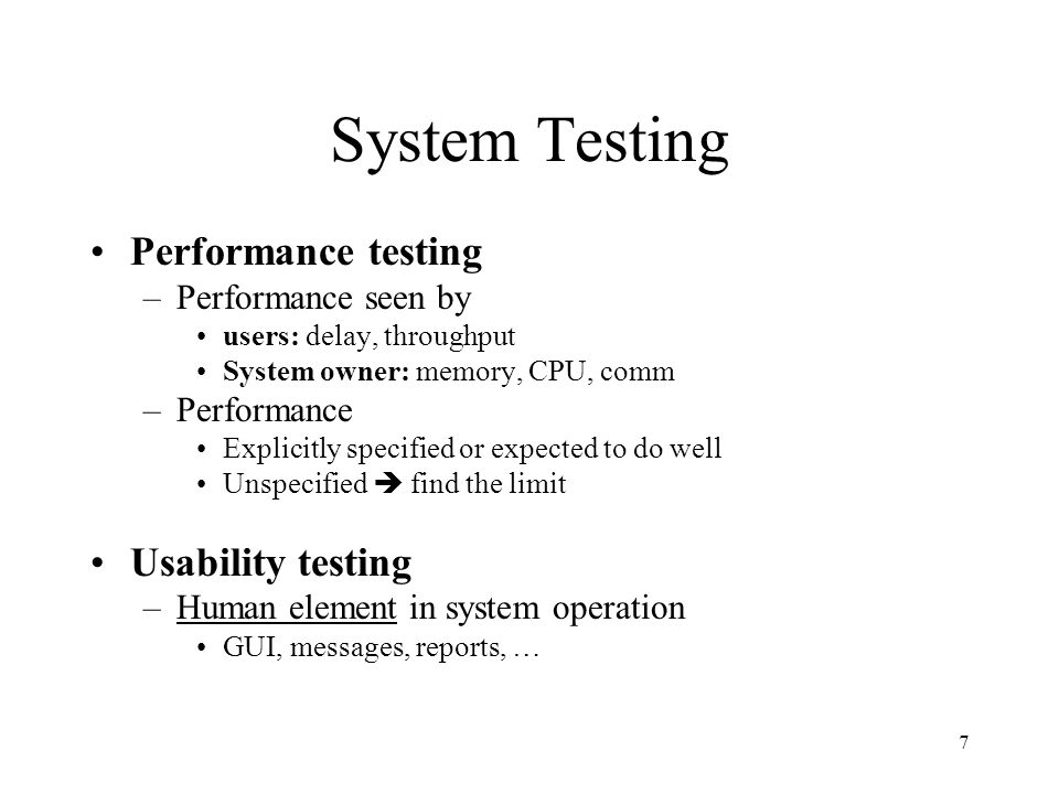 7 System Testing Performance testing –Performance seen by users: delay, throughput System owner: memory, CPU, comm –Performance Explicitly specified or expected to do well Unspecified  find the limit Usability testing –Human element in system operation GUI, messages, reports, …