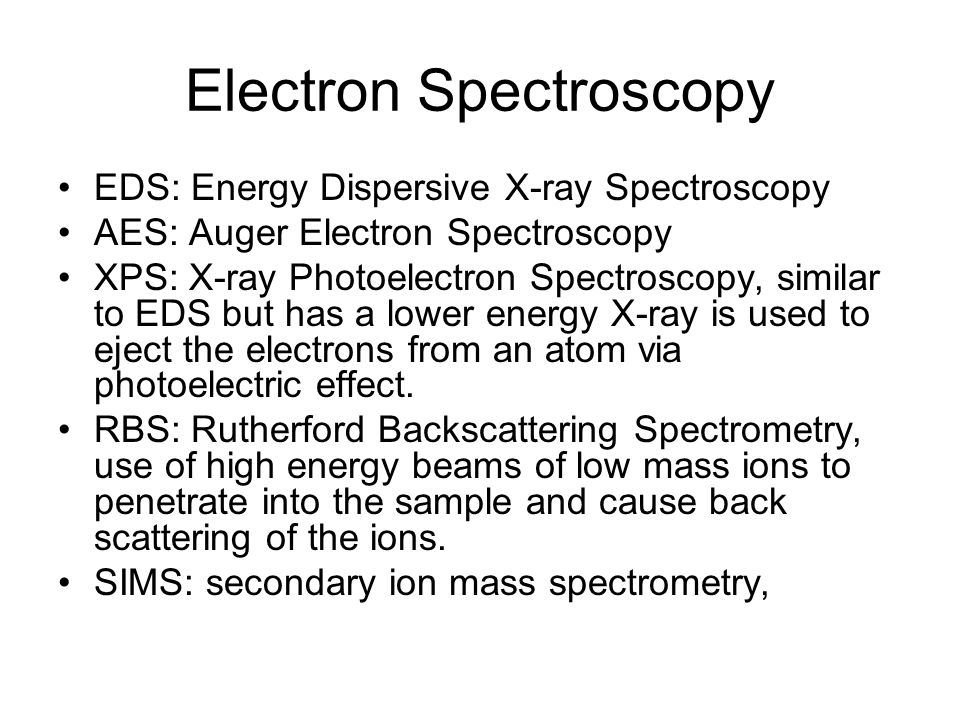 Electron Spectroscopy EDS: Energy Dispersive X-ray Spectroscopy AES: Auger Electron Spectroscopy XPS: X-ray Photoelectron Spectroscopy, similar to EDS but has a lower energy X-ray is used to eject the electrons from an atom via photoelectric effect.