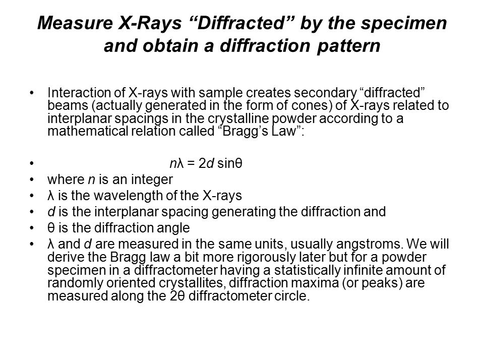Measure X-Rays Diffracted by the specimen and obtain a diffraction pattern Interaction of X-rays with sample creates secondary diffracted beams (actually generated in the form of cones) of X-rays related to interplanar spacings in the crystalline powder according to a mathematical relation called Bragg's Law : nλ = 2d sinθ where n is an integer λ is the wavelength of the X-rays d is the interplanar spacing generating the diffraction and θ is the diffraction angle λ and d are measured in the same units, usually angstroms.