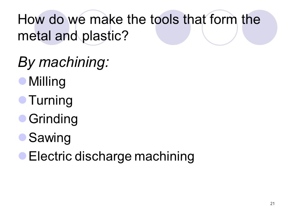 21 How do we make the tools that form the metal and plastic.