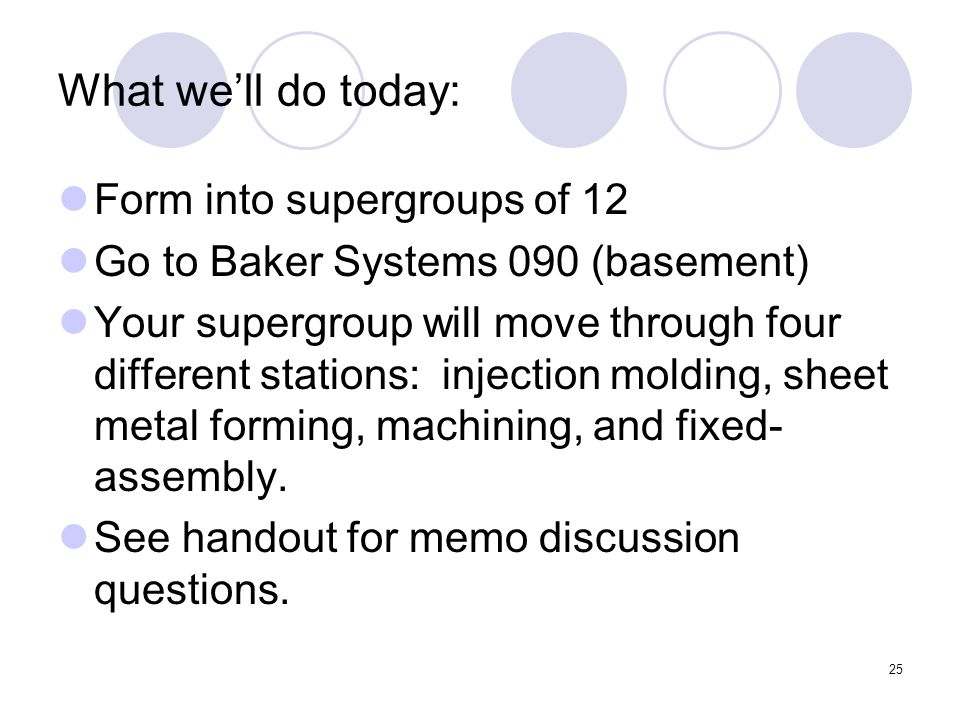 25 What we'll do today: Form into supergroups of 12 Go to Baker Systems 090 (basement) Your supergroup will move through four different stations: injection molding, sheet metal forming, machining, and fixed- assembly.