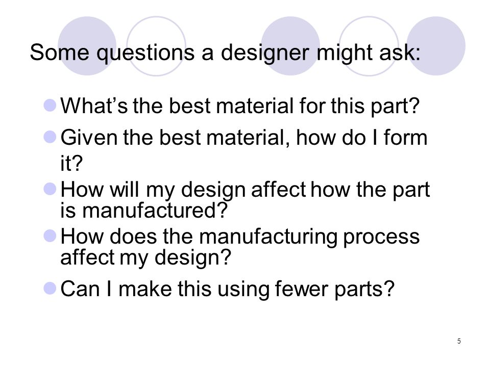 5 Some questions a designer might ask: What's the best material for this part.