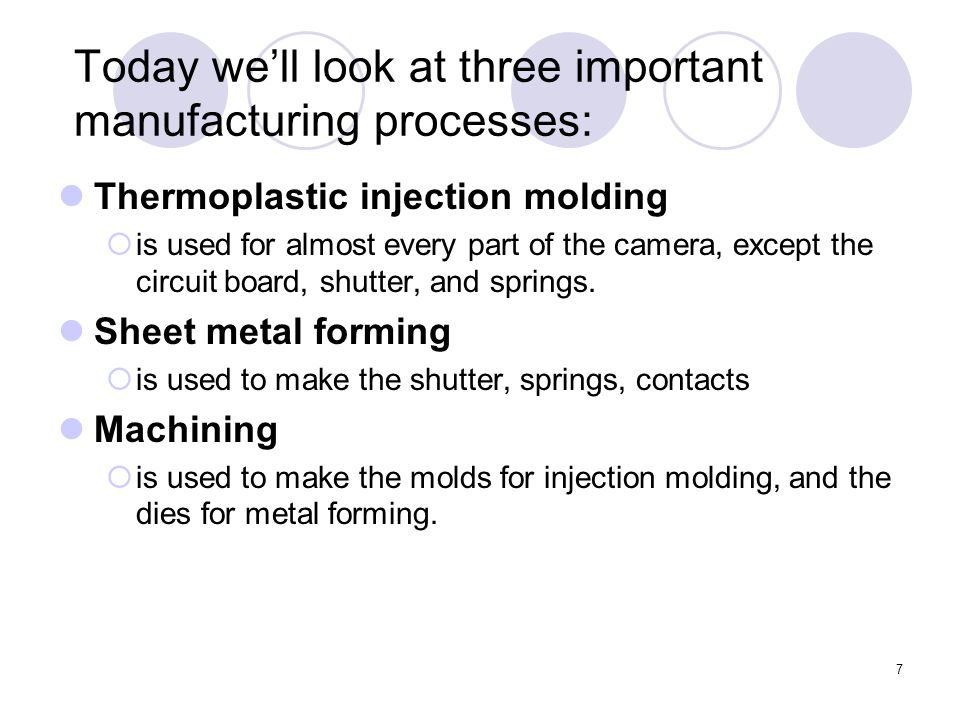 7 Today we'll look at three important manufacturing processes: Thermoplastic injection molding  is used for almost every part of the camera, except the circuit board, shutter, and springs.