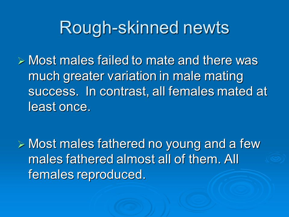 Rough-skinned newts  Most males failed to mate and there was much greater variation in male mating success. In contrast, all females mated at least o