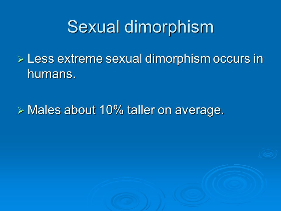 Sexual dimorphism  Less extreme sexual dimorphism occurs in humans.  Males about 10% taller on average.