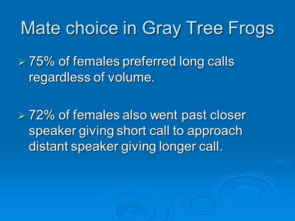 Mate choice in Gray Tree Frogs  75% of females preferred long calls regardless of volume.  72% of females also went past closer speaker giving short