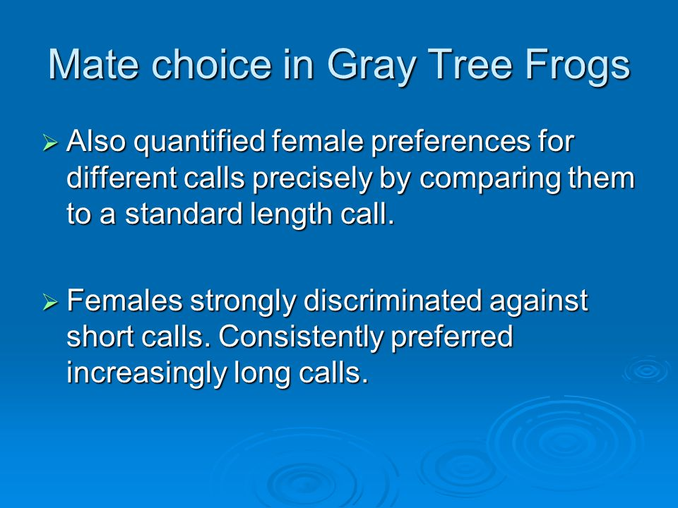 Mate choice in Gray Tree Frogs  Also quantified female preferences for different calls precisely by comparing them to a standard length call.  Femal